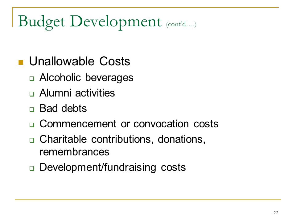 22 Budget Development (cont'd….) Unallowable Costs  Alcoholic beverages  Alumni activities  Bad debts  Commencement or convocation costs  Charita