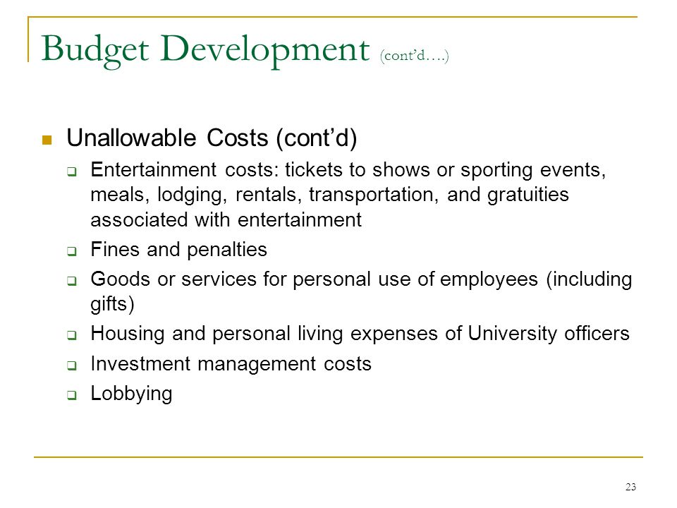 23 Budget Development (cont'd….) Unallowable Costs (cont'd)  Entertainment costs: tickets to shows or sporting events, meals, lodging, rentals, trans