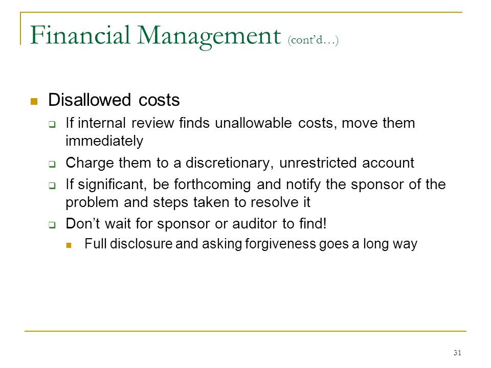 31 Financial Management (cont'd…) Disallowed costs  If internal review finds unallowable costs, move them immediately  Charge them to a discretionar