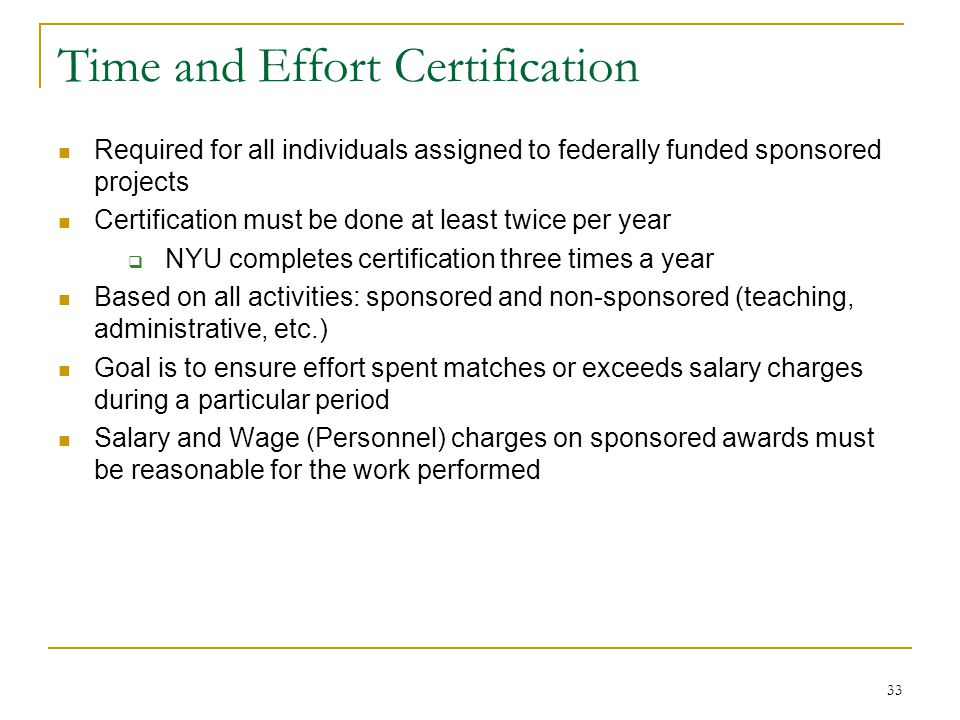 33 Time and Effort Certification Required for all individuals assigned to federally funded sponsored projects Certification must be done at least twic