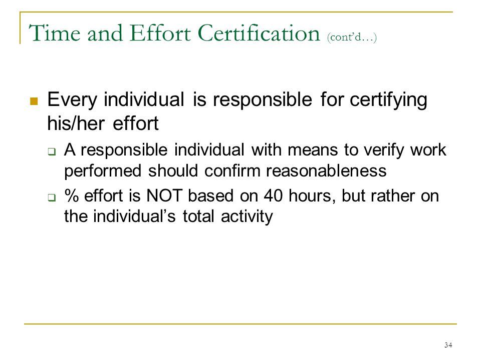 34 Time and Effort Certification (cont'd…) Every individual is responsible for certifying his/her effort  A responsible individual with means to veri
