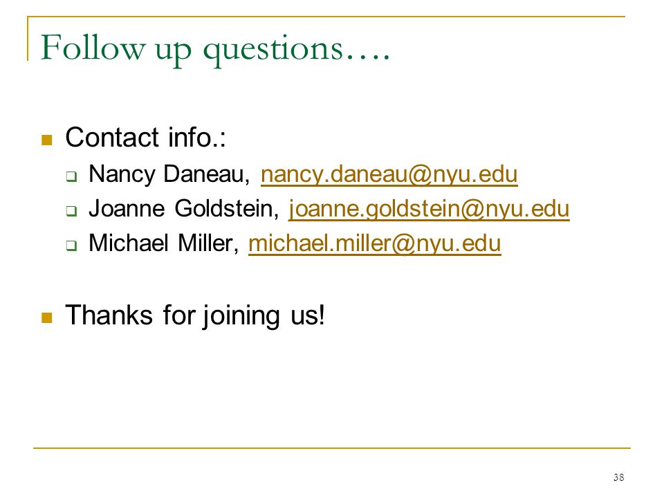 38 Follow up questions…. Contact info.:  Nancy Daneau, nancy.daneau@nyu.edunancy.daneau@nyu.edu  Joanne Goldstein, joanne.goldstein@nyu.edujoanne.go
