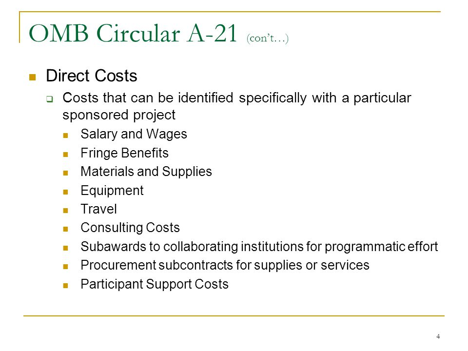 4 OMB Circular A-21 (con't…) Direct Costs  Costs that can be identified specifically with a particular sponsored project Salary and Wages Fringe Bene