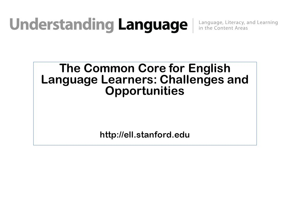 The Common Core for English Language Learners: Challenges and Opportunities http://ell.stanford.edu