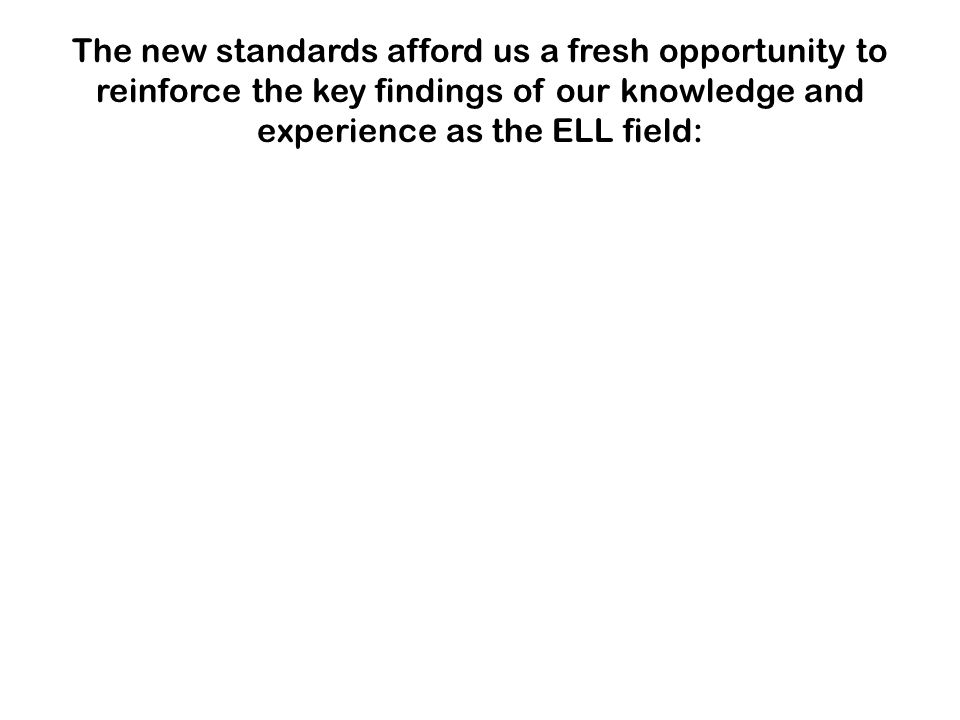 The new standards afford us a fresh opportunity to reinforce the key findings of our knowledge and experience as the ELL field: