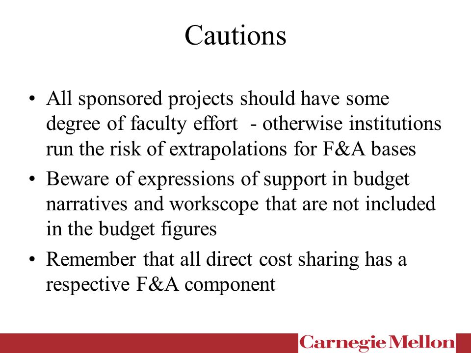 Cautions All sponsored projects should have some degree of faculty effort - otherwise institutions run the risk of extrapolations for F&A bases Beware of expressions of support in budget narratives and workscope that are not included in the budget figures Remember that all direct cost sharing has a respective F&A component