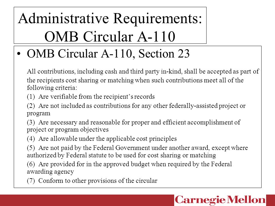 Administrative Requirements: OMB Circular A-110 OMB Circular A-110, Section 23 All contributions, including cash and third party in-kind, shall be accepted as part of the recipients cost sharing or matching when such contributions meet all of the following criteria: (1) Are verifiable from the recipient's records (2) Are not included as contributions for any other federally-assisted project or program (3) Are necessary and reasonable for proper and efficient accomplishment of project or program objectives (4) Are allowable under the applicable cost principles (5) Are not paid by the Federal Government under another award, except where authorized by Federal statute to be used for cost sharing or matching (6) Are provided for in the approved budget when required by the Federal awarding agency (7) Conform to other provisions of the circular