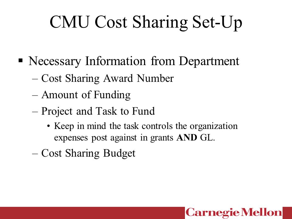 CMU Cost Sharing Set-Up  Necessary Information from Department –Cost Sharing Award Number –Amount of Funding –Project and Task to Fund Keep in mind the task controls the organization expenses post against in grants AND GL.
