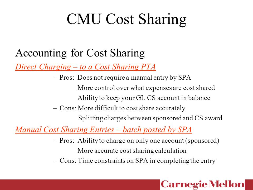 CMU Cost Sharing Accounting for Cost Sharing Direct Charging – to a Cost Sharing PTA –Pros: Does not require a manual entry by SPA More control over what expenses are cost shared Ability to keep your GL CS account in balance –Cons: More difficult to cost share accurately Splitting charges between sponsored and CS award Manual Cost Sharing Entries – batch posted by SPA –Pros: Ability to charge on only one account (sponsored) More accurate cost sharing calculation –Cons: Time constraints on SPA in completing the entry