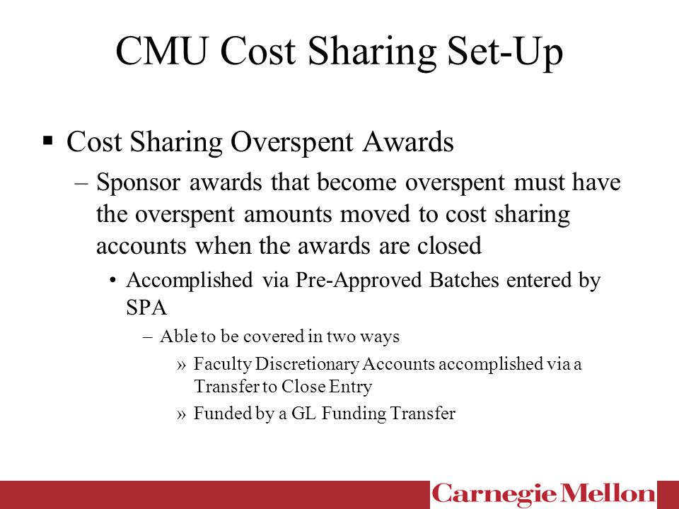 CMU Cost Sharing Set-Up  Cost Sharing Overspent Awards –Sponsor awards that become overspent must have the overspent amounts moved to cost sharing accounts when the awards are closed Accomplished via Pre-Approved Batches entered by SPA –Able to be covered in two ways »Faculty Discretionary Accounts accomplished via a Transfer to Close Entry »Funded by a GL Funding Transfer