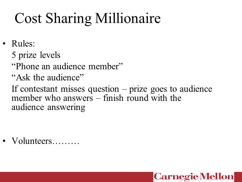 Cost Sharing Millionaire Rules: 5 prize levels Phone an audience member Ask the audience If contestant misses question – prize goes to audience member who answers – finish round with the audience answering Volunteers………