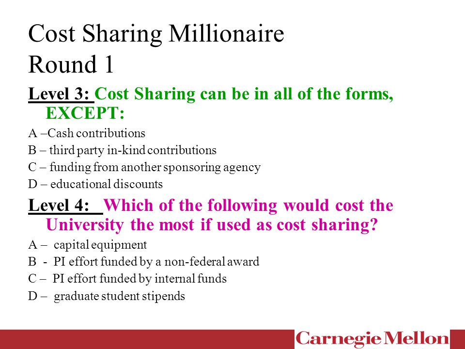 Cost Sharing Millionaire Round 1 Level 3: Cost Sharing can be in all of the forms, EXCEPT: A –Cash contributions B – third party in-kind contributions C – funding from another sponsoring agency D – educational discounts Level 4: Which of the following would cost the University the most if used as cost sharing.