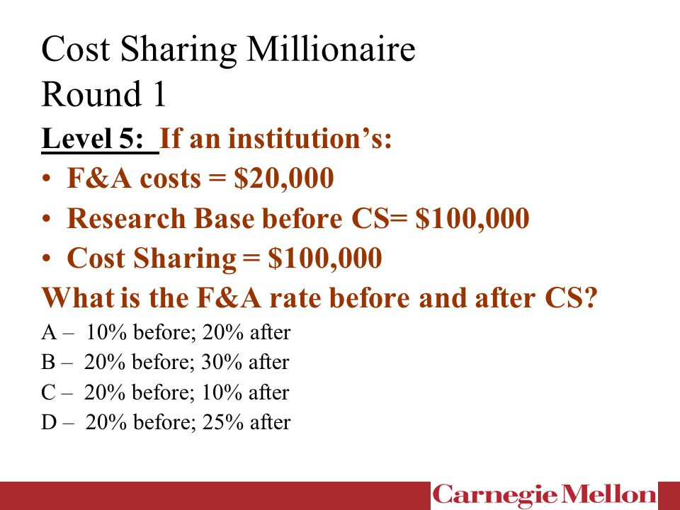 Cost Sharing Millionaire Round 1 Level 5: If an institution's: F&A costs = $20,000 Research Base before CS= $100,000 Cost Sharing = $100,000 What is the F&A rate before and after CS.