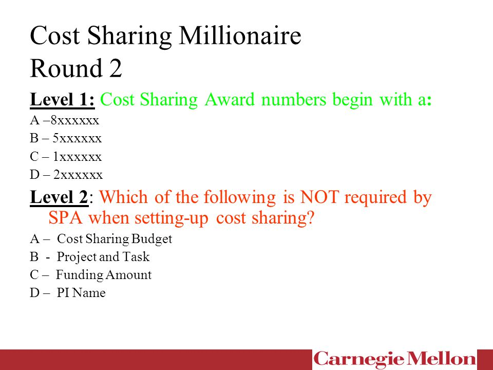 Cost Sharing Millionaire Round 2 Level 1: Cost Sharing Award numbers begin with a: A –8xxxxxx B – 5xxxxxx C – 1xxxxxx D – 2xxxxxx Level 2: Which of the following is NOT required by SPA when setting-up cost sharing.