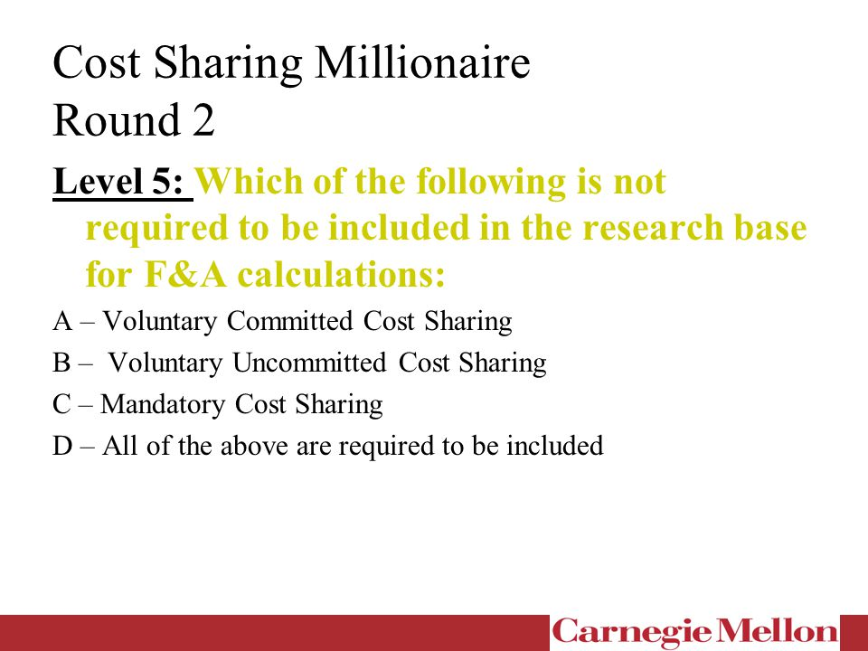 Cost Sharing Millionaire Round 2 Level 5: Which of the following is not required to be included in the research base for F&A calculations: A – Voluntary Committed Cost Sharing B – Voluntary Uncommitted Cost Sharing C – Mandatory Cost Sharing D – All of the above are required to be included