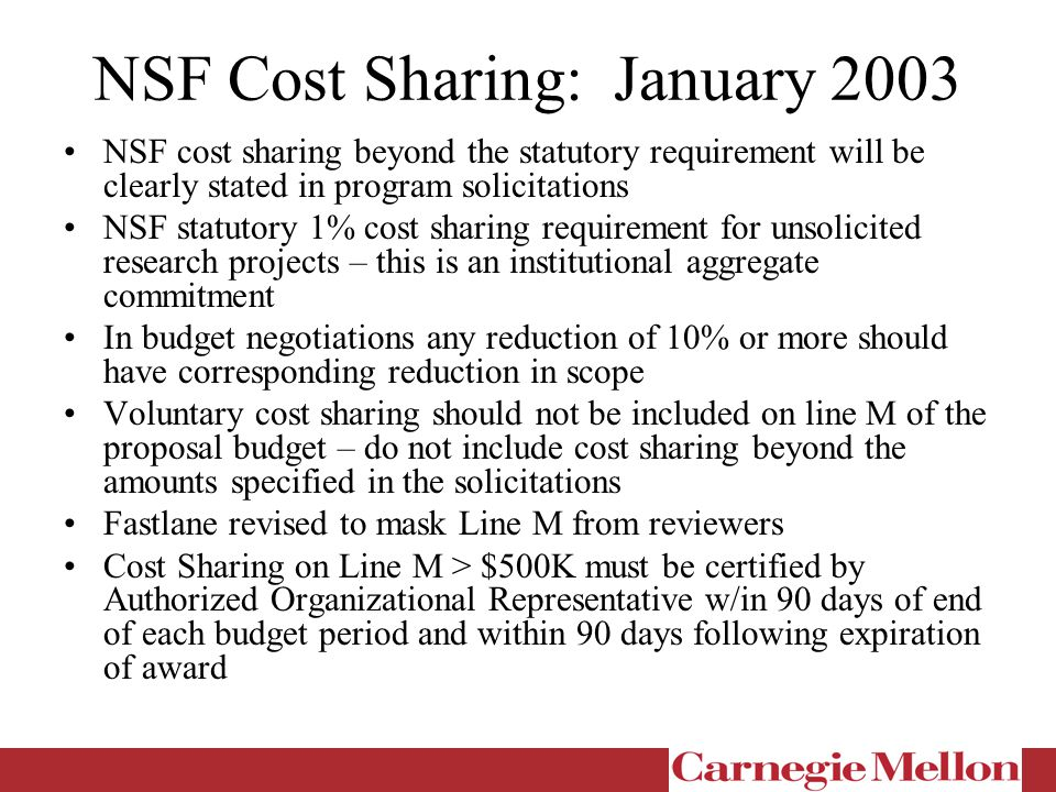 NSF Cost Sharing: January 2003 NSF cost sharing beyond the statutory requirement will be clearly stated in program solicitations NSF statutory 1% cost sharing requirement for unsolicited research projects – this is an institutional aggregate commitment In budget negotiations any reduction of 10% or more should have corresponding reduction in scope Voluntary cost sharing should not be included on line M of the proposal budget – do not include cost sharing beyond the amounts specified in the solicitations Fastlane revised to mask Line M from reviewers Cost Sharing on Line M > $500K must be certified by Authorized Organizational Representative w/in 90 days of end of each budget period and within 90 days following expiration of award