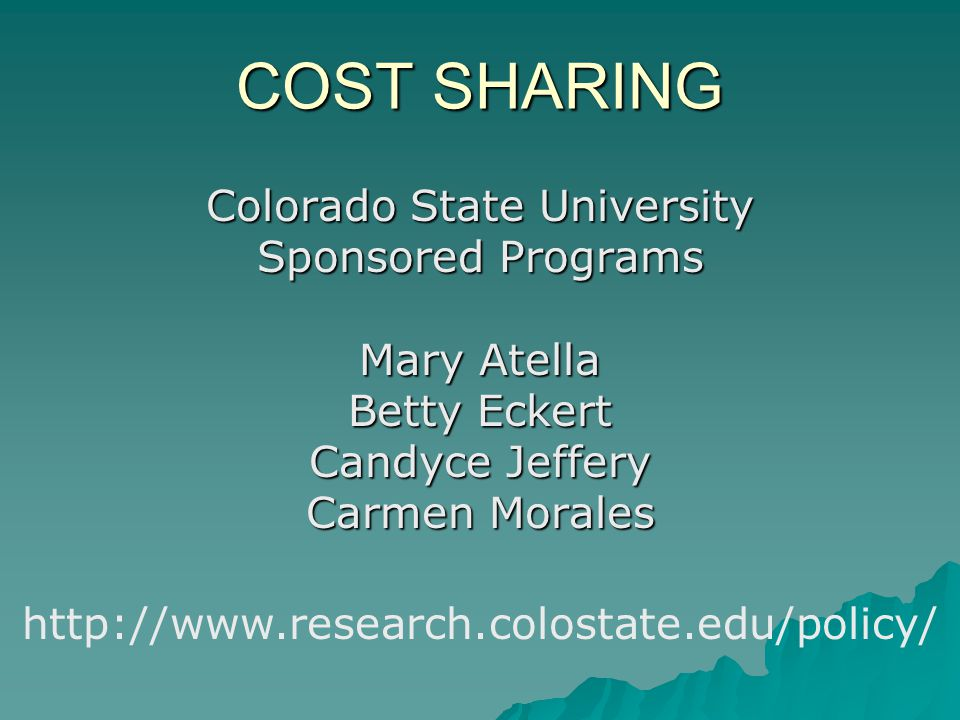 COST SHARING Colorado State University Sponsored Programs Mary Atella Betty Eckert Candyce Jeffery Carmen Morales http://www.research.colostate.edu/policy/