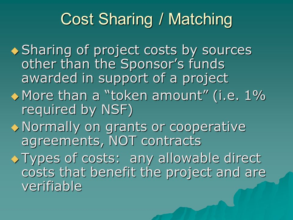 Cost Sharing / Matching  Sharing of project costs by sources other than the Sponsor's funds awarded in support of a project  More than a token amount (i.e.