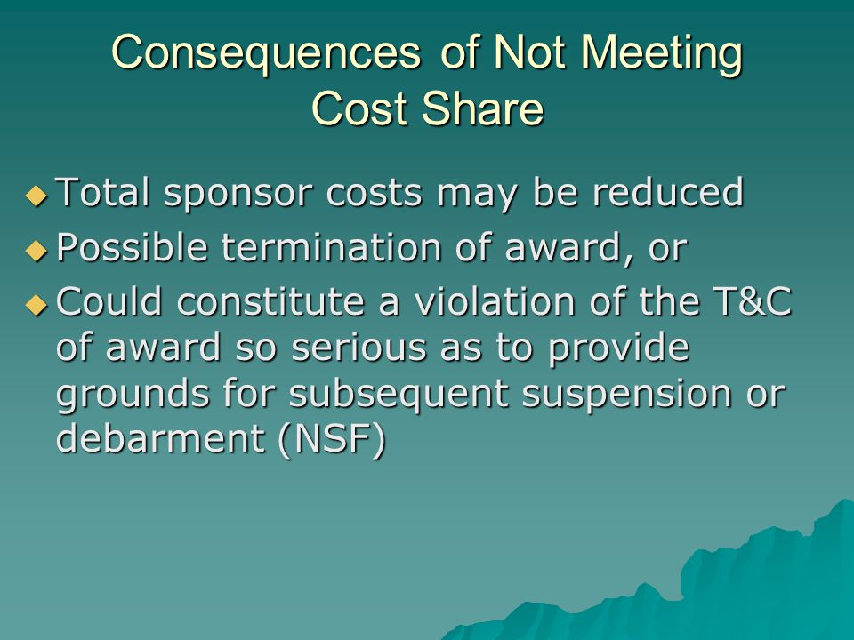 Consequences of Not Meeting Cost Share  Total sponsor costs may be reduced  Possible termination of award, or  Could constitute a violation of the T&C of award so serious as to provide grounds for subsequent suspension or debarment (NSF)