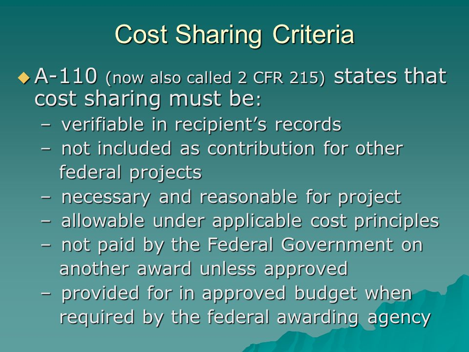 Cost Sharing Criteria  A-110 (now also called 2 CFR 215) states that cost sharing must be : – verifiable in recipient's records – not included as contribution for other federal projects federal projects – necessary and reasonable for project – allowable under applicable cost principles – not paid by the Federal Government on another award unless approved another award unless approved – provided for in approved budget when required by the federal awarding agency required by the federal awarding agency