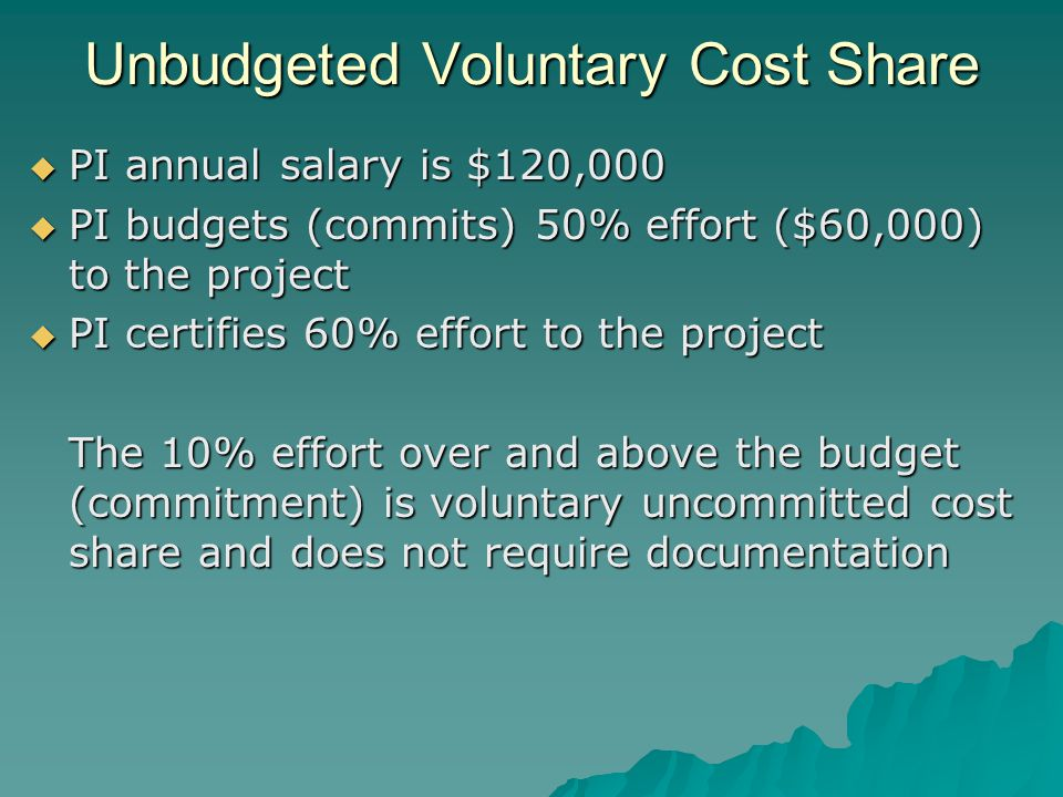 Unbudgeted Voluntary Cost Share  PI annual salary is $120,000  PI budgets (commits) 50% effort ($60,000) to the project  PI certifies 60% effort to the project The 10% effort over and above the budget (commitment) is voluntary uncommitted cost share and does not require documentation