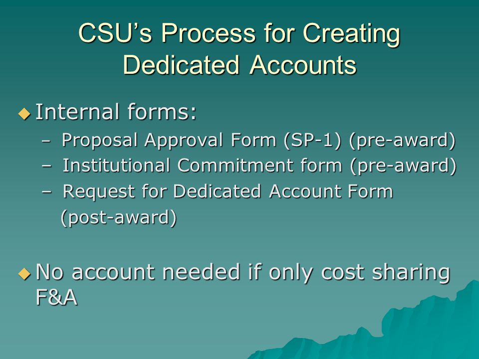CSU's Process for Creating Dedicated Accounts  Internal forms: – Proposal Approval Form (SP-1) (pre-award) – Institutional Commitment form (pre-award) – Request for Dedicated Account Form (post-award) (post-award)  No account needed if only cost sharing F&A