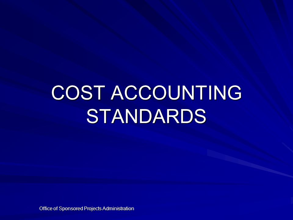 Office of Sponsored Projects Administration COST ACCOUNTING STANDARDS