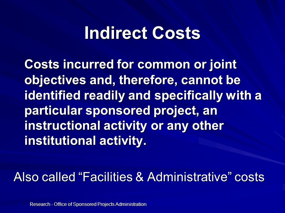 Research - Office of Sponsored Projects Administration Indirect Costs Costs incurred for common or joint objectives and, therefore, cannot be identified readily and specifically with a particular sponsored project, an instructional activity or any other institutional activity.
