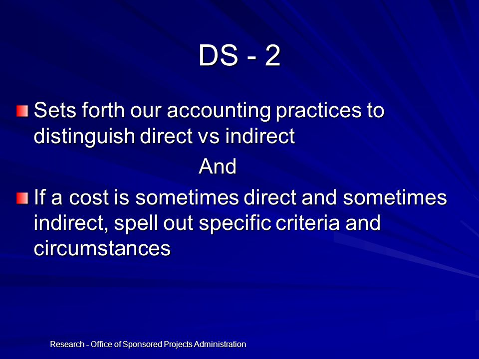 Research - Office of Sponsored Projects Administration DS - 2 Sets forth our accounting practices to distinguish direct vs indirect And And If a cost