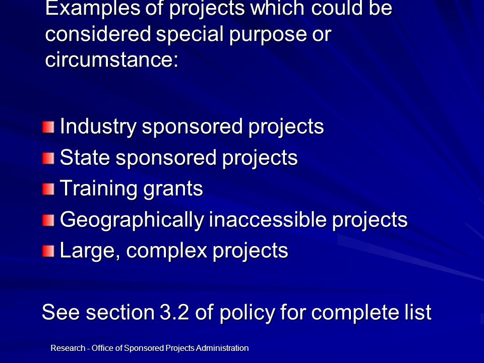 Research - Office of Sponsored Projects Administration Examples of projects which could be considered special purpose or circumstance: Industry sponsored projects State sponsored projects Training grants Geographically inaccessible projects Large, complex projects See section 3.2 of policy for complete list