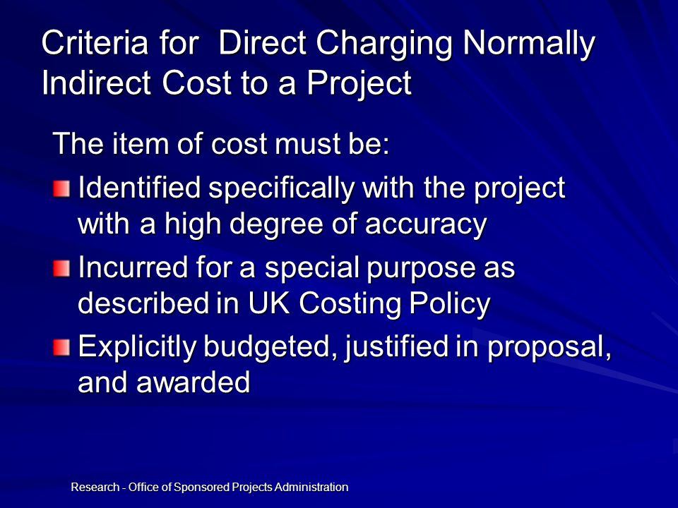 Research - Office of Sponsored Projects Administration Criteria for Direct Charging Normally Indirect Cost to a Project The item of cost must be: Identified specifically with the project with a high degree of accuracy Incurred for a special purpose as described in UK Costing Policy Explicitly budgeted, justified in proposal, and awarded