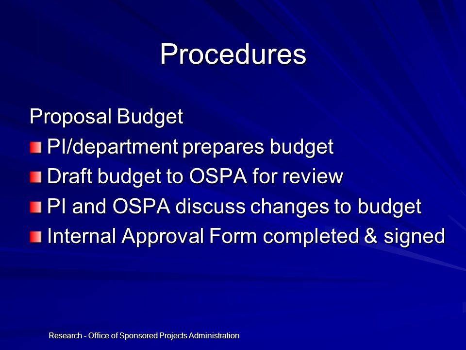 Research - Office of Sponsored Projects Administration Procedures Proposal Budget PI/department prepares budget Draft budget to OSPA for review PI and OSPA discuss changes to budget Internal Approval Form completed & signed