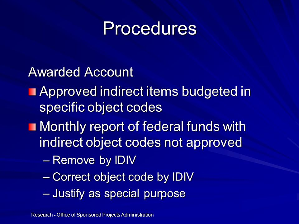 Research - Office of Sponsored Projects Administration Procedures Awarded Account Approved indirect items budgeted in specific object codes Monthly report of federal funds with indirect object codes not approved –Remove by IDIV –Correct object code by IDIV –Justify as special purpose