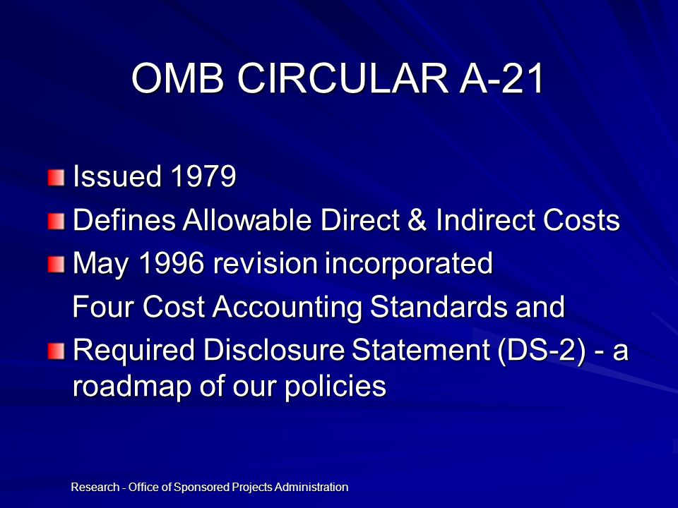Research - Office of Sponsored Projects Administration OMB CIRCULAR A-21 Issued 1979 Defines Allowable Direct & Indirect Costs May 1996 revision incorporated Four Cost Accounting Standards and Four Cost Accounting Standards and Required Disclosure Statement (DS-2) - a roadmap of our policies