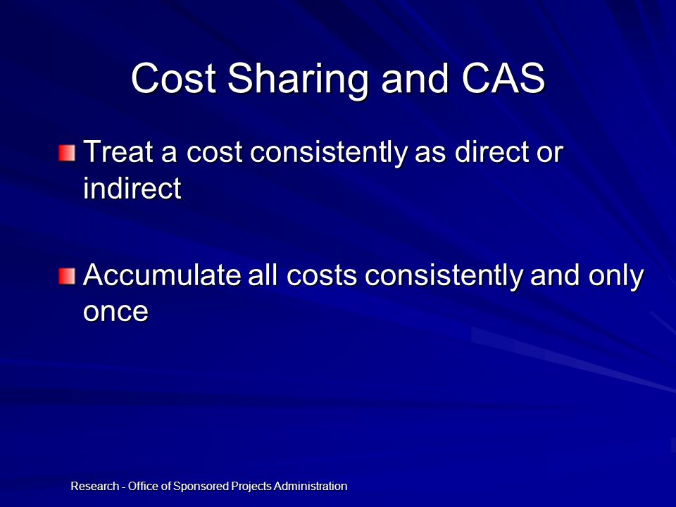 Research - Office of Sponsored Projects Administration Cost Sharing and CAS Treat a cost consistently as direct or indirect Accumulate all costs consistently and only once
