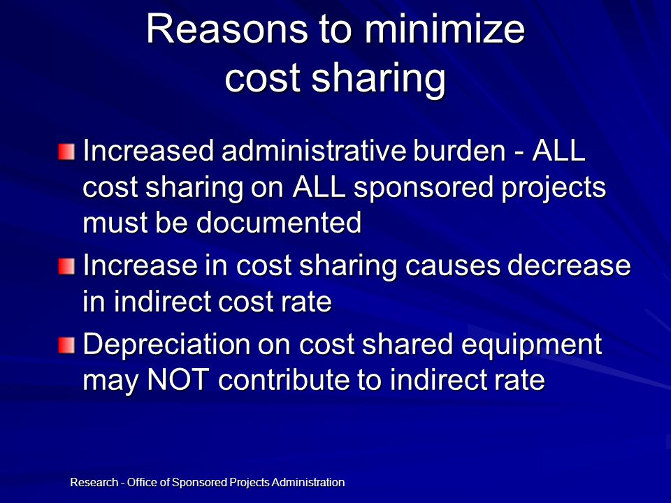 Research - Office of Sponsored Projects Administration Reasons to minimize cost sharing Increased administrative burden - ALL cost sharing on ALL sponsored projects must be documented Increase in cost sharing causes decrease in indirect cost rate Depreciation on cost shared equipment may NOT contribute to indirect rate