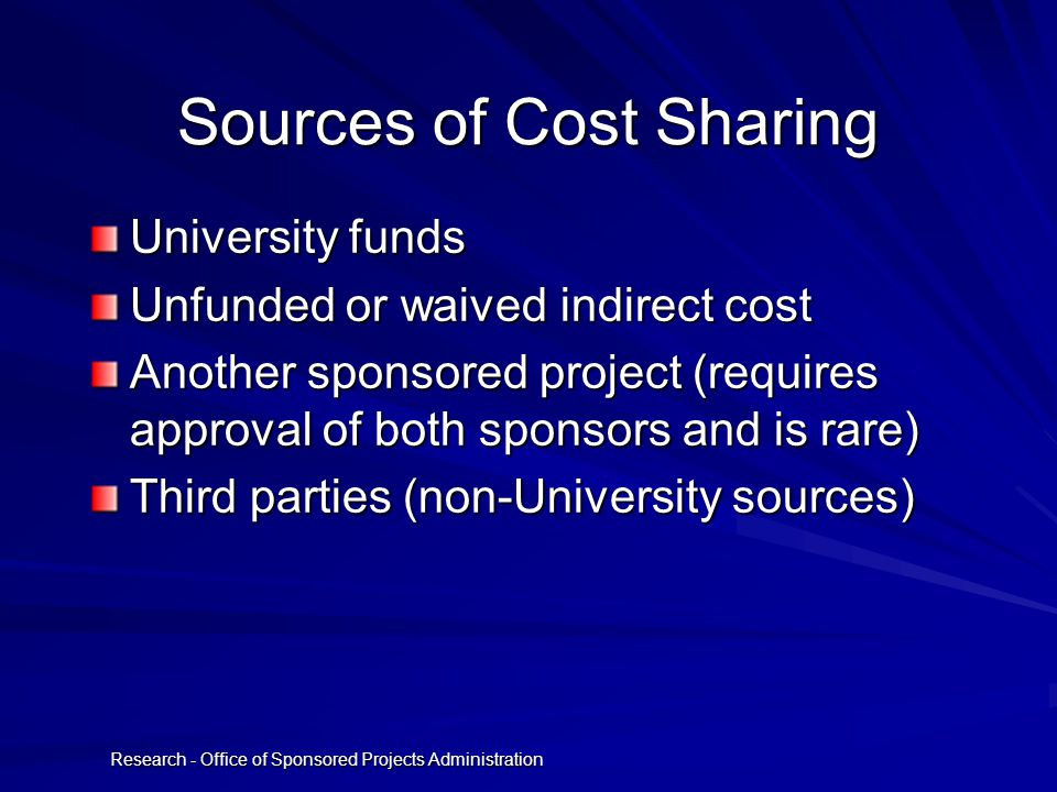 Research - Office of Sponsored Projects Administration Sources of Cost Sharing University funds Unfunded or waived indirect cost Another sponsored project (requires approval of both sponsors and is rare) Third parties (non-University sources)