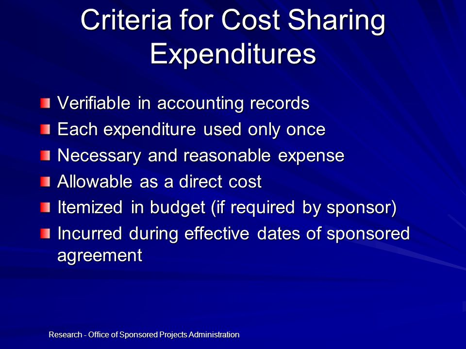Research - Office of Sponsored Projects Administration Criteria for Cost Sharing Expenditures Verifiable in accounting records Each expenditure used only once Necessary and reasonable expense Allowable as a direct cost Itemized in budget (if required by sponsor) Incurred during effective dates of sponsored agreement