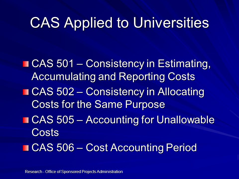 Research - Office of Sponsored Projects Administration CAS Applied to Universities CAS 501 – Consistency in Estimating, Accumulating and Reporting Cos
