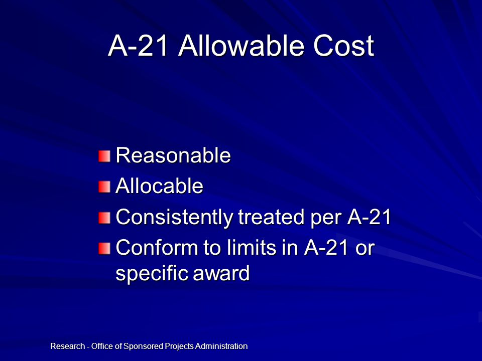 Research - Office of Sponsored Projects Administration A-21 Allowable Cost ReasonableAllocable Consistently treated per A-21 Conform to limits in A-21 or specific award