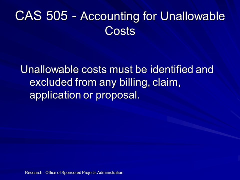 Research - Office of Sponsored Projects Administration CAS 505 - Accounting for Unallowable Costs Unallowable costs must be identified and excluded from any billing, claim, application or proposal.