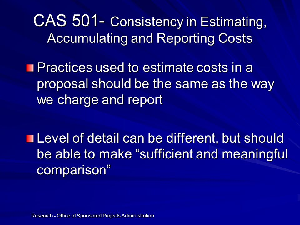 Research - Office of Sponsored Projects Administration CAS 501- Consistency in Estimating, Accumulating and Reporting Costs Practices used to estimate costs in a proposal should be the same as the way we charge and report Level of detail can be different, but should be able to make sufficient and meaningful comparison