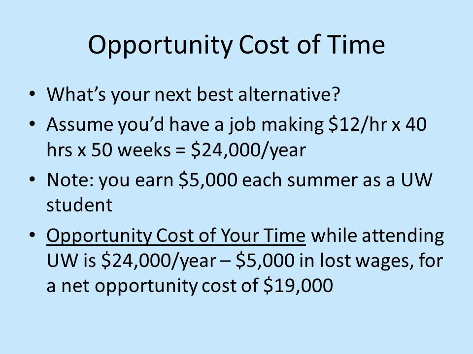 Opportunity Cost of Time What's your next best alternative? Assume you'd have a job making $12/hr x 40 hrs x 50 weeks = $24,000/year Note: you earn $5