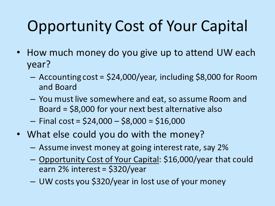Opportunity Cost of Your Capital How much money do you give up to attend UW each year? – Accounting cost = $24,000/year, including $8,000 for Room and