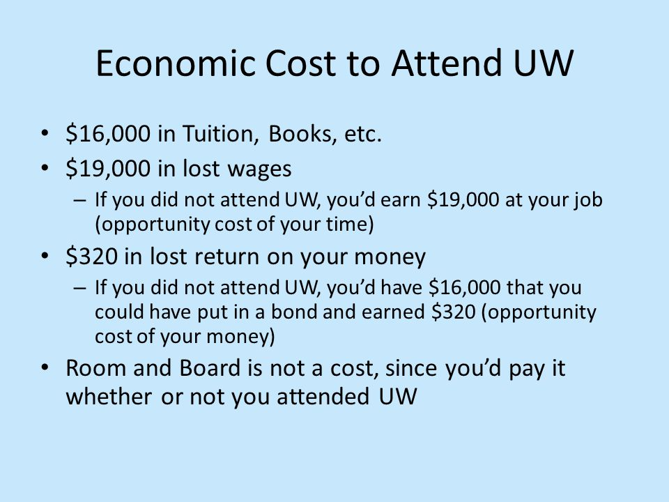 Economic Cost to Attend UW $16,000 in Tuition, Books, etc. $19,000 in lost wages – If you did not attend UW, you'd earn $19,000 at your job (opportuni