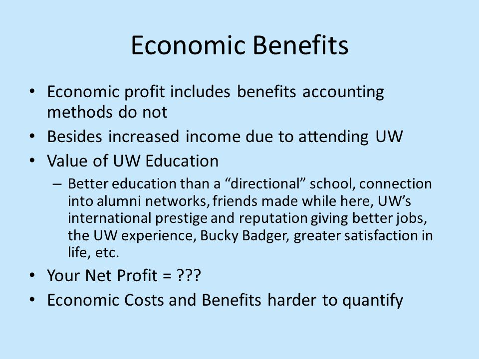 Economic Benefits Economic profit includes benefits accounting methods do not Besides increased income due to attending UW Value of UW Education – Better education than a directional school, connection into alumni networks, friends made while here, UW's international prestige and reputation giving better jobs, the UW experience, Bucky Badger, greater satisfaction in life, etc.