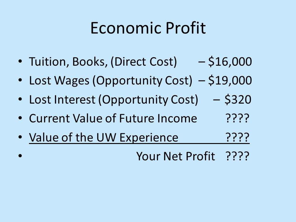 Economic Profit Tuition, Books, (Direct Cost) – $16,000 Lost Wages (Opportunity Cost) – $19,000 Lost Interest (Opportunity Cost) – $320 Current Value of Future Income???.