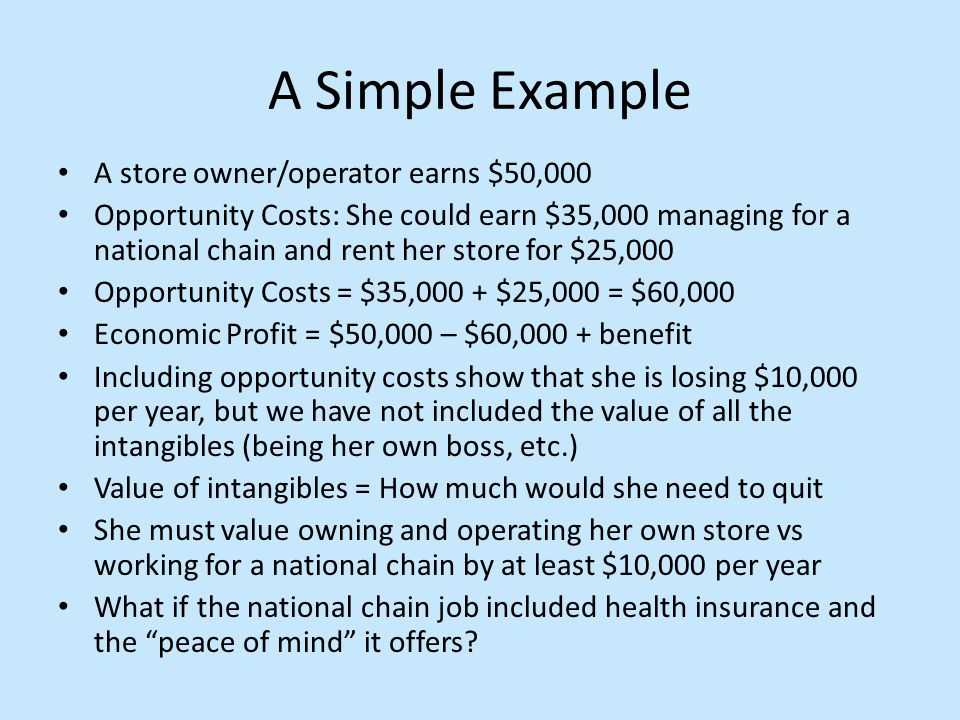 A Simple Example A store owner/operator earns $50,000 Opportunity Costs: She could earn $35,000 managing for a national chain and rent her store for $25,000 Opportunity Costs = $35,000 + $25,000 = $60,000 Economic Profit = $50,000 – $60,000 + benefit Including opportunity costs show that she is losing $10,000 per year, but we have not included the value of all the intangibles (being her own boss, etc.) Value of intangibles = How much would she need to quit She must value owning and operating her own store vs working for a national chain by at least $10,000 per year What if the national chain job included health insurance and the peace of mind it offers?
