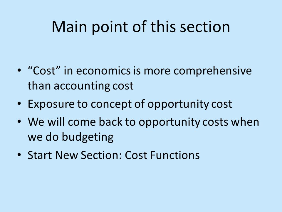 Main point of this section Cost in economics is more comprehensive than accounting cost Exposure to concept of opportunity cost We will come back to opportunity costs when we do budgeting Start New Section: Cost Functions