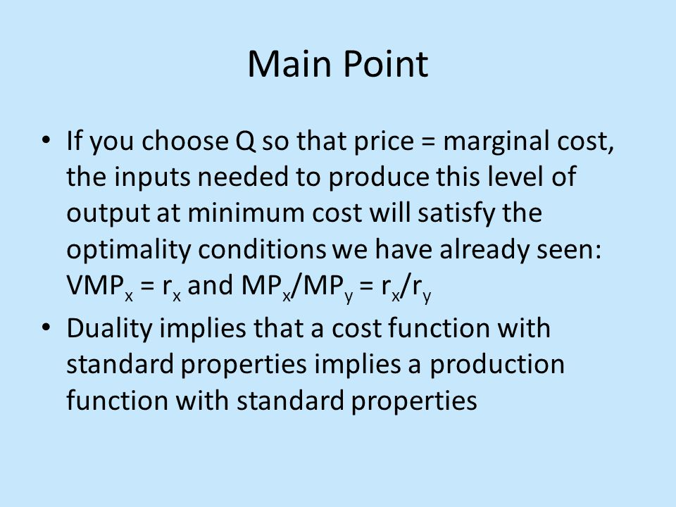 Main Point If you choose Q so that price = marginal cost, the inputs needed to produce this level of output at minimum cost will satisfy the optimalit
